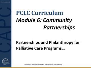 PCLC Curriculum Module  6: Community 					Partnerships  Partnerships and Philanthropy for  	Palliative  Care Programs …