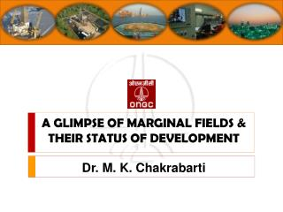 A GLIMPSE OF MARGINAL FIELDS & THEIR STATUS OF DEVELOPMENT Dr. M. K.  Chakrabarti