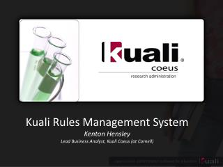 Kuali  Rules Management System Kenton Hensley  Lead Business Analyst,  Kuali Coeus  (at Cornell)