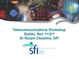 Telecommunications Workshop Dublin, Nov 1 st /2 nd Dr Roisin Cheshire, SFI