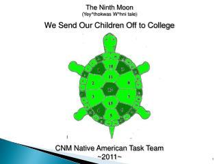 The Ninth Moon ( Yey^thokwas W^hni  tale) We Send  O ur  C hildren  O ff to College CNM Native American Task Team ~2011