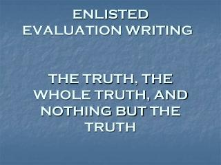 ENLISTED  EVALUATION WRITING	 THE TRUTH, THE WHOLE TRUTH, AND  NOTHING BUT  THE TRUTH