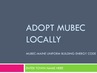 Adopt MUBEC Locally  MUBEC-Maine uniform Building Energy Code
