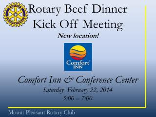 Rotary Beef Dinner Kick Off Meeting New location! Comfort Inn & Conference Center  Saturday  February 22, 2014   5:00 –