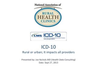 ICD-10 Rural or urban; It impacts all providers Presented by: Joe Nichols MD ( Health Data Consulting ) Date: Sept 27,