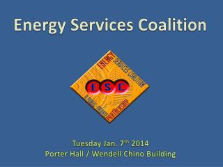 Energy Services Coalition Tuesday Jan. 7 th  2014 Porter Hall / Wendell Chino Building