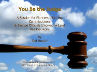 You Be the Judge A Session for Planners, Planning Commissioners  & Elected  Officials Involved in  Land Use Decisions B