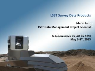 LSST Survey Data Products Mario Juric  LSST Data Management Project  Scientist Radio Astronomy in the LSST Era, NRAO Ma