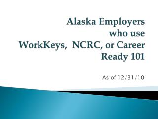Alaska Employers  who  use  WorkKeys,  NCRC, or Career  Ready 101