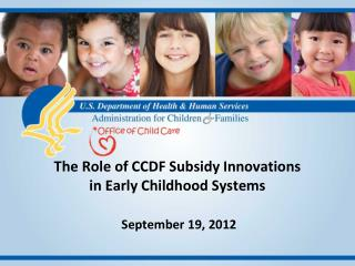 The Role of CCDF Subsidy Innovations  in Early Childhood Systems  September 19, 2012
