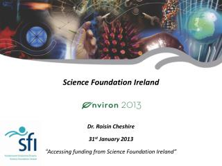 "Science Foundation  Ireland Dr. Roisin Cheshire 31 st  January 2013  "" Accessing funding from Science Foundation Irelan"