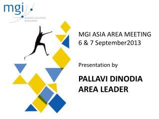 MGI ASIA AREA MEETING 6 & 7 September2013 Presentation by PALLAVI DINODIA AREA LEADER
