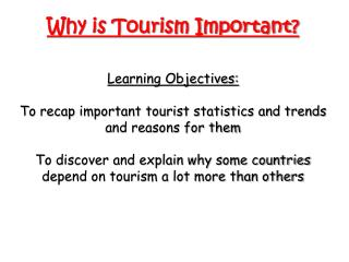 Why is Tourism Important? Learning Objectives: To recap important tourist statistics and trends and reasons for them