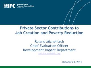 Private Sector Contributio ns to  Job Creation and Poverty Reduction Roland  Michelitsch Chief Evaluation Officer Devel