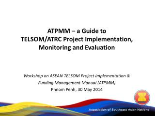 ATPMM – a Guide to  TELSOM/ATRC Project Implementation, Monitoring and Evaluation Workshop on ASEAN TELSOM Project Impl