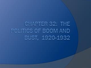 Chapter 32:  the politics of boom and bust,  1920-1932