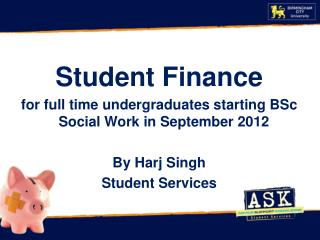 Student Finance for full time undergraduates starting  BSc Social Work in  September  2012 By  Harj  Singh Student Serv
