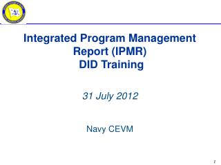 Integrated Program Management Report (IPMR)  DID Training 31 July 2012 Navy  CEVM