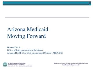Arizona Medicaid  Moving Forward October 2013 Office of Intergovernmental Relations Arizona Health Care Cost Containmen