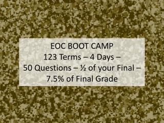 EOC BOOT CAMP 123 Terms – 4 Days –  50 Questions – ½ of your Final – 7.5% of Final Grade