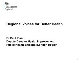 Regional Voices for Better Health Dr Paul Plant Deputy Director Health Improvement Public Health England (London Region