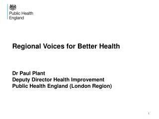 Regional Voices for Better Health Dr Paul Plant Deputy Director Health Improvement Public Health England (London Region