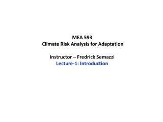 MEA 593  Climate Risk Analysis for Adaptation  Instructor – Fredrick  Semazzi Lecture-1: Introduction