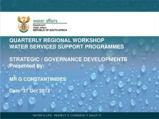 QUARTERLY REGIONAL WORKSHOP   WATER SERVICES SUPPORT PROGRAMMES STRATEGIC / GOVERNANCE DEVELOPMENTS  Presented  by: MR