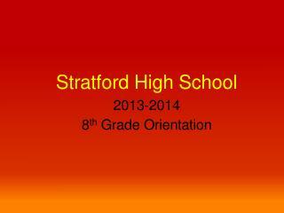 Stratford High School 2013-2014 8 th  Grade Orientation