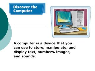 A computer is a device that you can use to store, manipulate, and display text, numbers, images, and sounds.