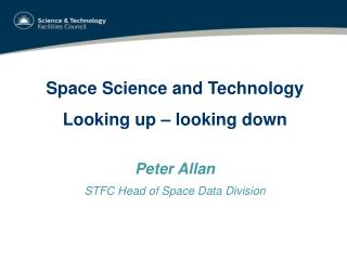 Space Science and Technology Looking up – looking down Peter Allan STFC Head of Space Data Division