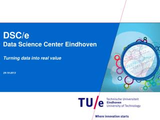 DSC/e Data Science  Center  Eindhoven Turning data into real  value 29 -10-2013