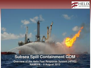 Subsea  Spill  Containment GOM Overview of the Helix Fast Response System (HFRS) NAMEPA –  8  August 2013