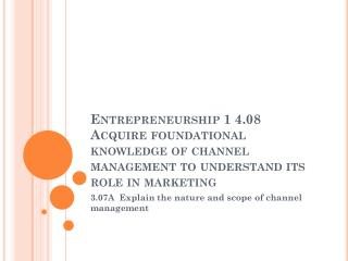 Entrepreneurship 1 4.08  Acquire foundational knowledge of channel management to understand its role in marketing