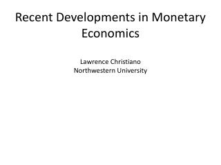 Recent Developments in Monetary Economics Lawrence Christiano Northwestern University