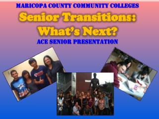 Maricopa County Community Colleges Senior Transitions : What's Next? ACE Senior Presentation