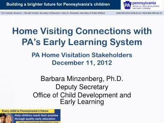 Home Visiting Connections with PA�s Early Learning System PA Home Visitation Stakeholders December 11 ,  2012