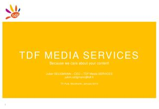 TDF MEDIA  SERVICES Because we care about your content Julien SELIGMANN – CEO – TDF Media SERVICES julien.seligmann@tdf