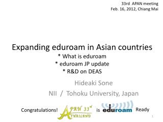 Expanding eduroam in Asian countries  * What is eduroam * eduroam JP update *  R&D on  DEAS