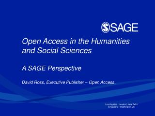 Open Access in the Humanities and Social Sciences A SAGE Perspective David Ross,  Executive  Publisher – Open Access