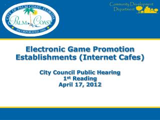 Electronic Game Promotion Establishments (Internet Cafes) City Council Public Hearing 1 st  Reading April 17, 2012