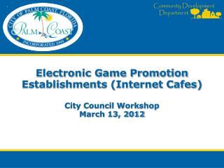 Electronic Game Promotion Establishments (Internet Cafes) City Council Workshop March 13, 2012