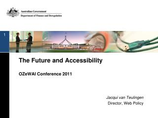 The Future and  Accessibility OZeWAI  Conference 2011 Jacqui van Teulingen Director, Web Policy
