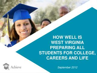 HOW WELL IS  WEST VIRGINIA PREPARING ALL  STUDENTS FOR COLLEGE,  CAREERS AND LIFE September 2012