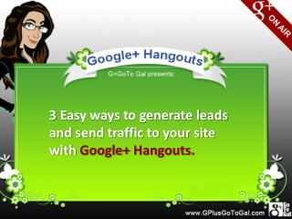 3  Easy ways to generate leads and send traffic to your site with  Google+  Hangouts.