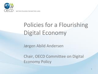 Policies for a Flourishing Digital Economy Jørgen Abild  Andersen Chair, OECD Committee on Digital Economy Policy