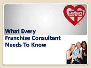 What Every 	           Franchise Consultant                     Needs To Know