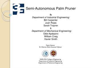 Semi-Autonomous Palm Pruner By Department  of Industrial Engineering: Bill  Carpenter Juan Rojas Sarah Trayner &    D