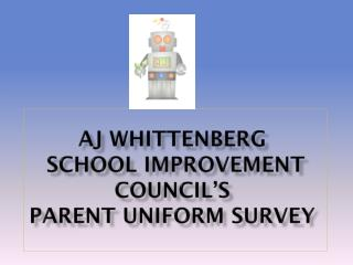 AJ Whittenberg  School Improvement Council's   Parent Uniform Survey