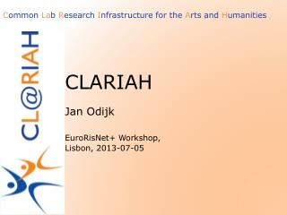 CLARIAH  Jan Odijk EuroRisNet + Workshop, Lisbon, 2013-07-05